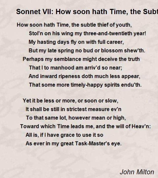 how soon hath time by john milton John milton composed how soon hath time as a petrarchan sonnet the sonnet was penned in wintery december of 1631 the sonnet was penned in wintery december of 1631 as a typified trait of petrarchan sonnets, the poem's tone shifts in terms of mood and emotions.